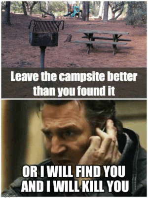 leave the campsite better than you found it or I will find you and I will kill you